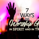7 Ways to Worship God  in Spirit and in Truth
