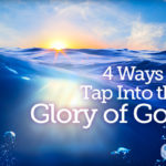4 Ways to Tap Into the Glory of God