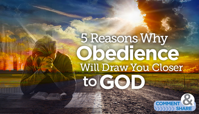 5 Reasons Why Obedience Will Draw You Closer to God