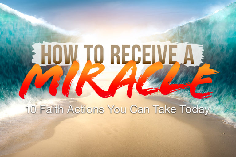 How to Receive a Miracle: 10 Faith Actions You Can Take Today