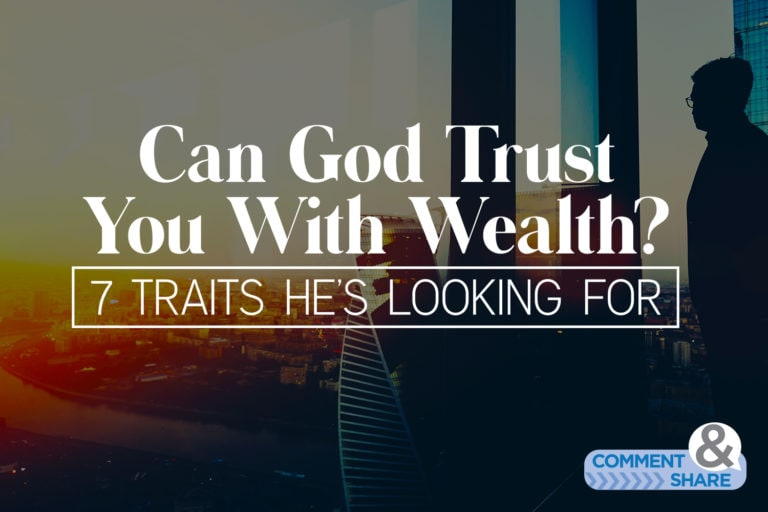 Can God Trust You With Wealth? 7 Traits He's Looking For