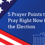 5 Prayer Points to Pray Right Now for the Election